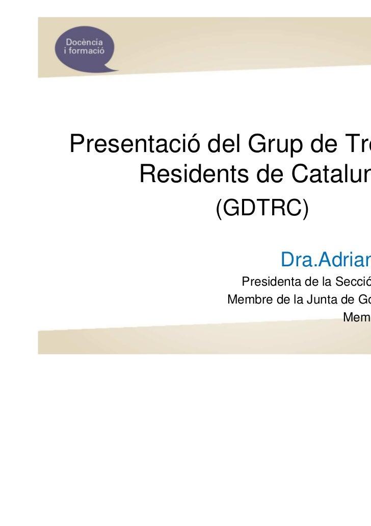 Presentació del Grup de Treball de     Residents de Catalunya            (GDTRC)                     Dra.Adriana Bataller ...