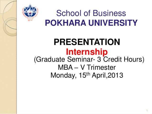 School of BusinessPOKHARA UNIVERSITYPRESENTATIONInternship(Graduate Seminar- 3 Credit Hours)MBA – V TrimesterMonday, 15th ...