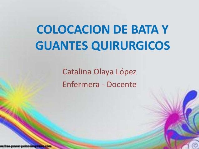 COLOCACION DE BATA Y  GUANTES QUIRURGICOS  Catalina Olaya López  Enfermera - Docente