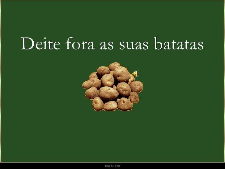 Deite fora as suas  batatas