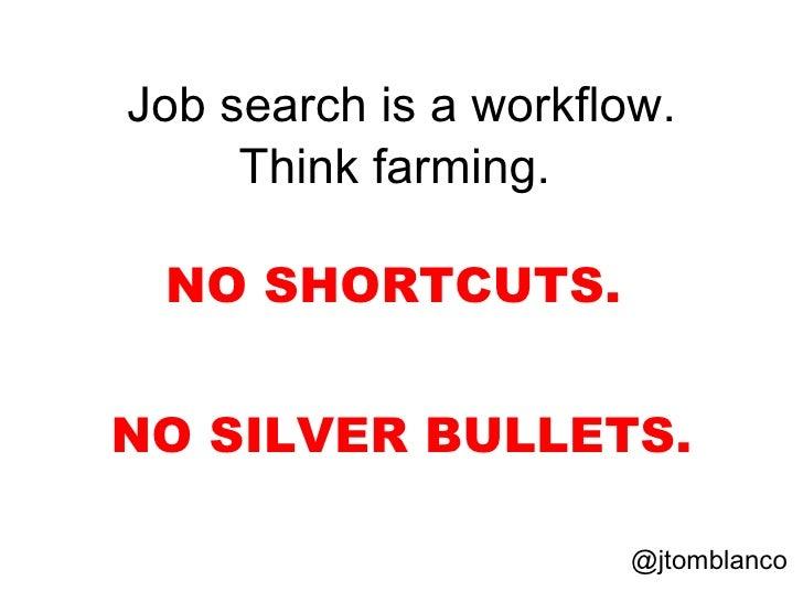 <ul><li>Job search is a workflow.  </li></ul><ul><li>Think farming.  </li></ul><ul><li>NO SHORTCUTS.  </li></ul><ul><li>NO...