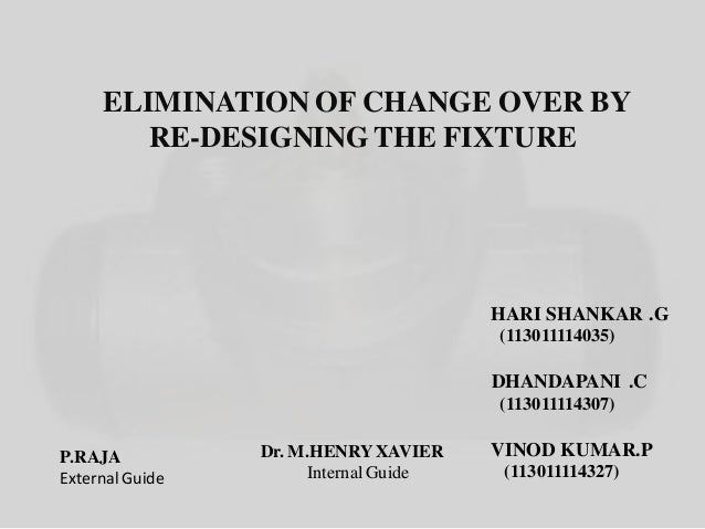 ELIMINATION OF CHANGE OVER BY RE-DESIGNINGTHE FIXTURE Dr. M.HENRYXAVIER InternalGuide P.RAJA External Guide HARI SHANKAR ....