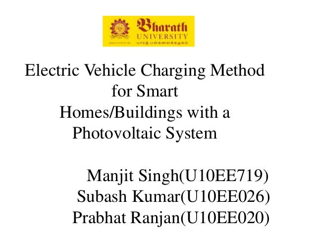 Electric Vehicle Charging Method for Smart Homes/Buildings with a Photovoltaic System Manjit Singh(U10EE719) Subash Kumar(...
