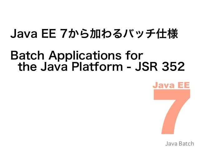 Java EE 7から加わるバッチ仕様Batch Applications for the Java Platform - JSR 352                      7                      Java EE ...