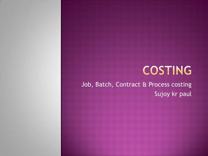 Costing<br />Job, Batch, Contract & Process costing<br />Sujoykrpaul<br />