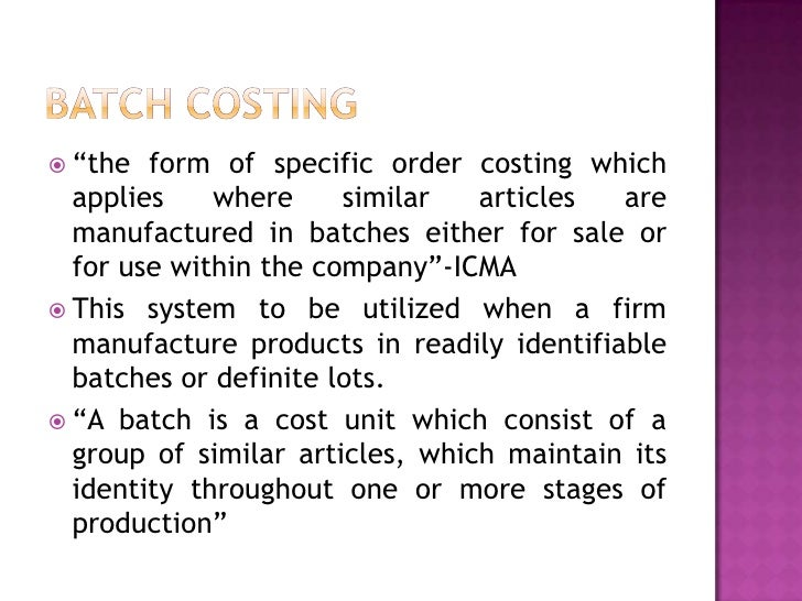 batch costing Answer preview : answer: batch production costing is a technique which is used in manufacturing process batch cost is defined as that type of cost which is incurred when a group of products or services are.