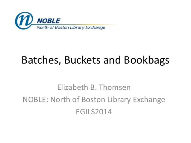 Batches, Buckets and Bookbags Elizabeth B. Thomsen NOBLE: North of Boston Library Exchange EGILS2014