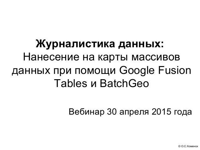 © О.С.Хоменок Журналистика данных: Нанесение на карты массивов данных при помощи Google Fusion Tables и BatchGeo Вебинар 3...