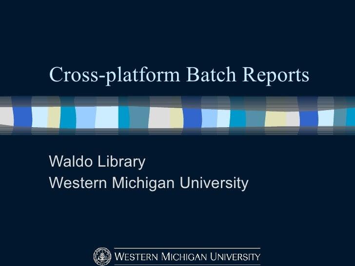 Cross-platform Batch Reports Waldo Library Western Michigan University