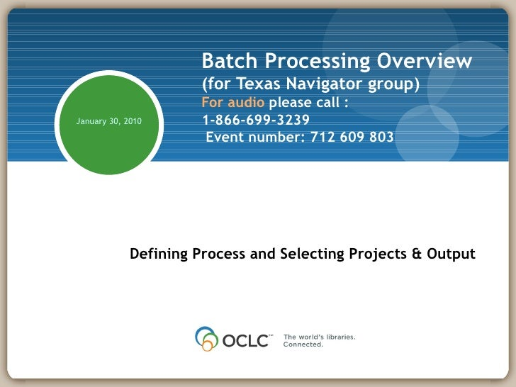 Batch Processing Overview (for Texas Navigator group) For audio  please call : 1-866-699-3239   Event number: 712 609 803 ...