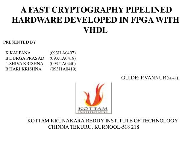 A FAST CRYPTOGRAPHY PIPELINED   HARDWARE DEVELOPED IN FPGA WITH                VHDLPRESENTED BYK.KALPANA         (093J1A04...