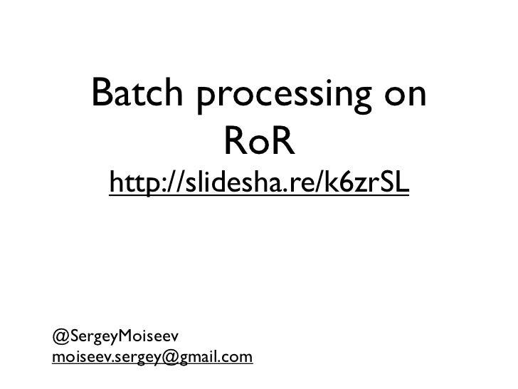Batch processing on           RoR      http://slidesha.re/k6zrSL@SergeyMoiseevmoiseev.sergey@gmail.com