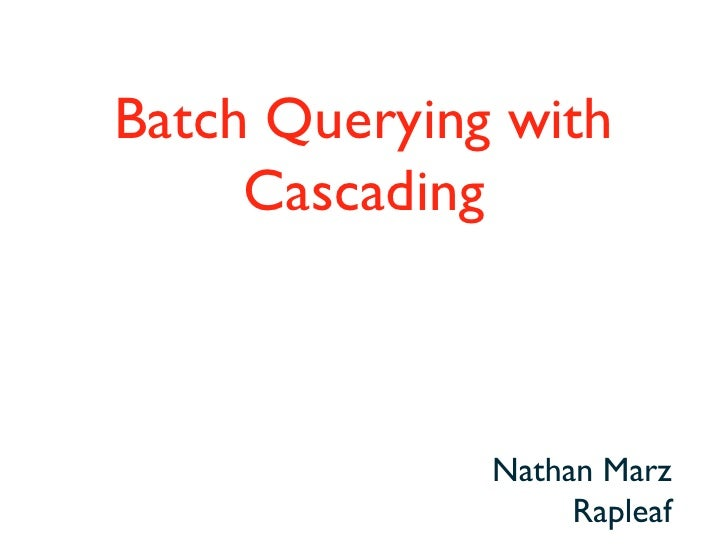 Batch Querying with Cascading Nathan Marz Rapleaf