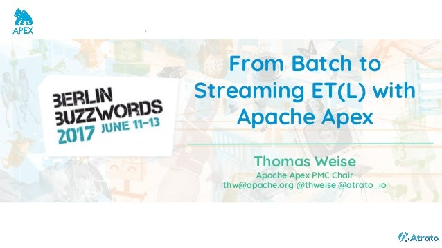 From Batch to Streaming ET(L) with Apache Apex Thomas Weise Apache Apex PMC Chair thw@apache.org @thweise @atrato_io