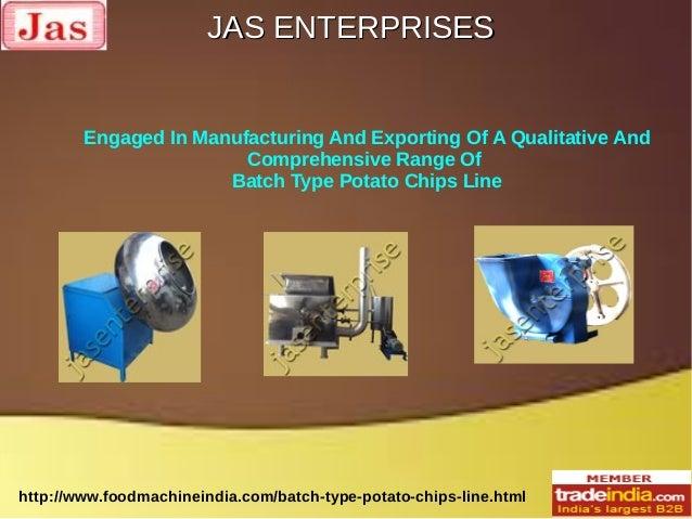 JAS ENTERPRISESJAS ENTERPRISES http://www.foodmachineindia.com/batch-type-potato-chips-line.html Engaged In Manufacturing ...