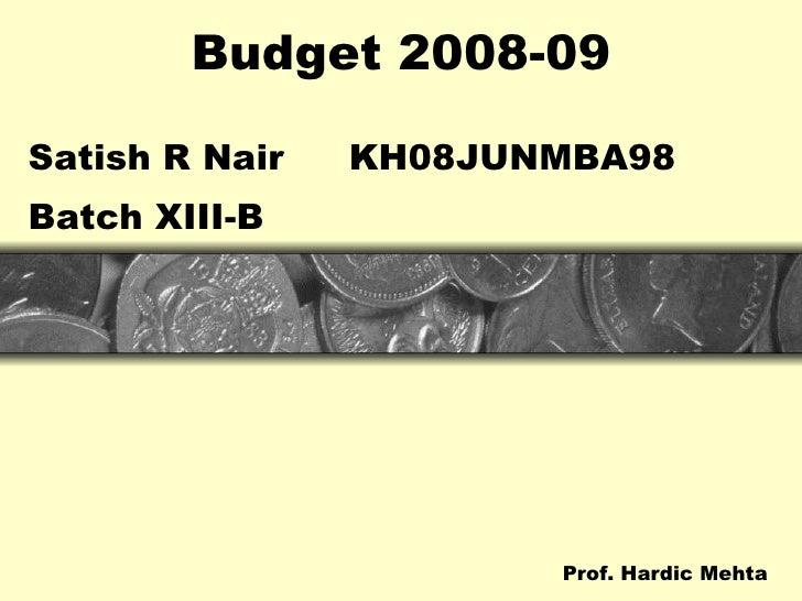 Budget 2008-09 <ul><li>Satish R Nair KH08JUNMBA98 </li></ul><ul><li>Batch XIII-B </li></ul><ul><li>    Prof. Hardic Mehta ...