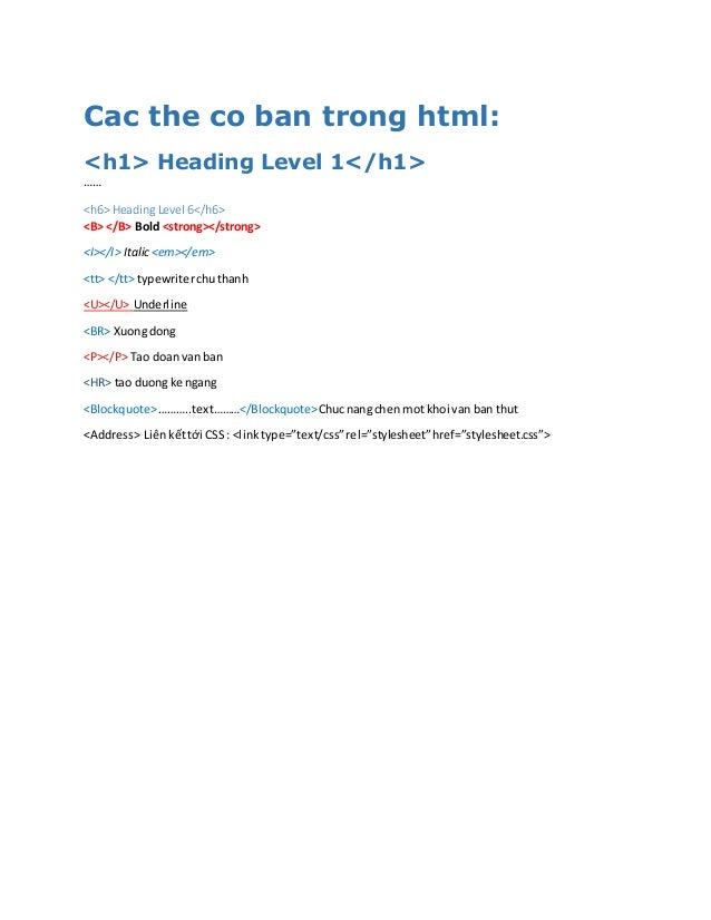 Cac the co ban trong html: <h1> Heading Level 1</h1> …… <h6> Heading Level 6</h6> <B> </B> Bold <strong></strong> <I></I> ...