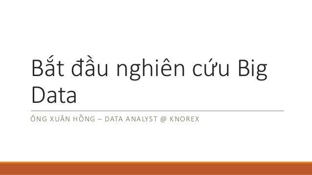 Bắt đầu nghiên cứu Big Data ÔNG XUÂN HỒNG – DATAANALYST@KNOREX