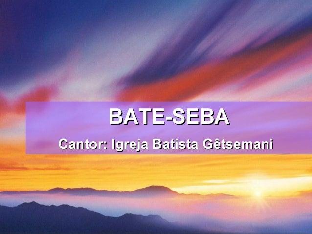 BATE-SEBABATE-SEBA Cantor: Igreja Batista GêtsemaniCantor: Igreja Batista Gêtsemani