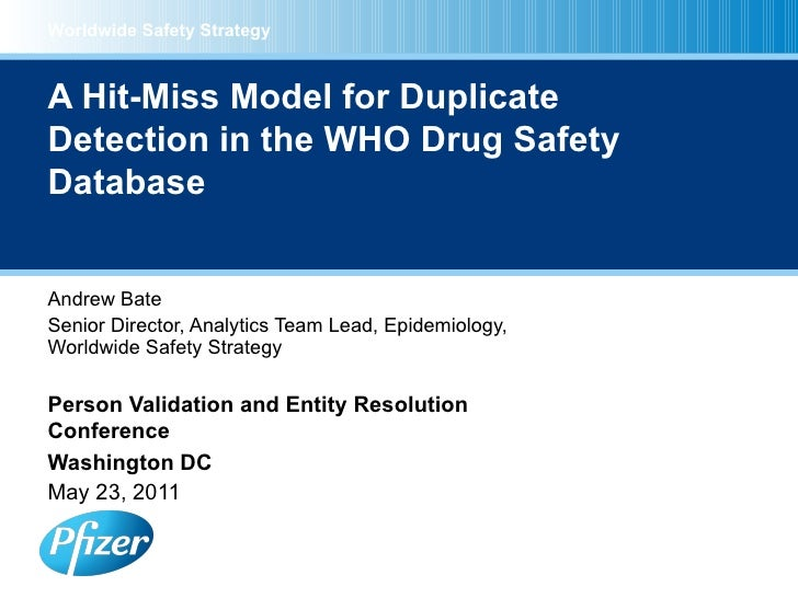 A Hit-Miss Model for Duplicate Detection in the WHO Drug Safety Database Andrew Bate Senior Director, Analytics Team Lead,...