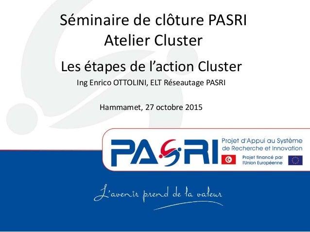 Séminaire de clôture PASRI Atelier Cluster Les étapes de l'action Cluster Ing Enrico OTTOLINI, ELT Réseautage PASRI Hammam...