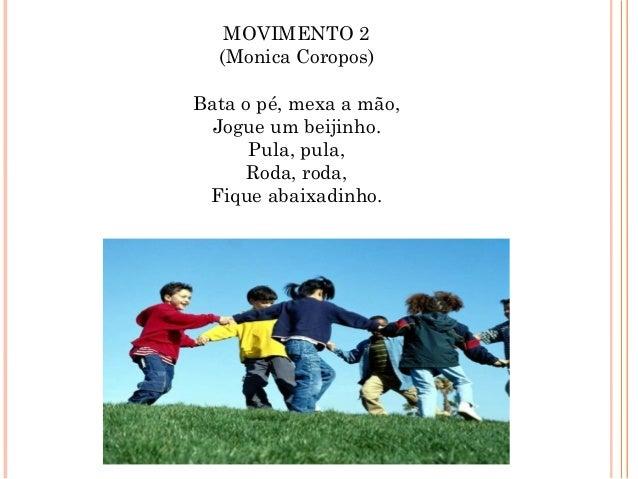 MOVIMENTO 2 (Monica Coropos) Bata o pé, mexa a mão, Jogue um beijinho. Pula, pula, Roda, roda, Fique abaixadinho.