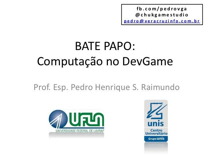 fb.com/pedrovga                         @chukgamestudio                      pedro@veracruzinfo.com.br     BATE PAPO:Compu...