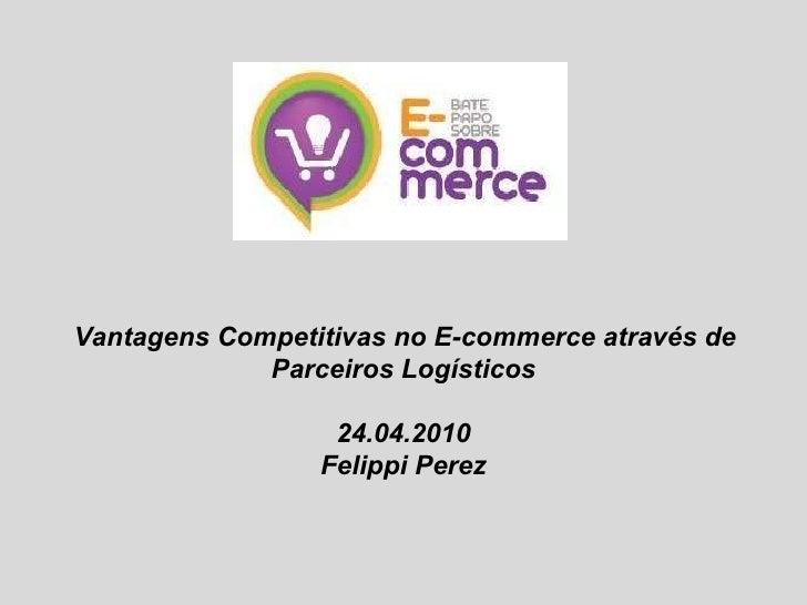 Vantagens Competitivas no E-commerce através de Parceiros Logísticos 24.04.2010 Felippi Perez