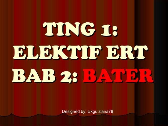 TING 1:TING 1: ELEKTIF ERTELEKTIF ERT BAB 2:BAB 2: BATERBATER Designed by: cikgu ziana78
