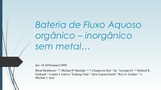 Bateria de Fluxo Aquoso  orgânico – inorgânico  sem metal…  doi: 10.1038/nature12909  Brian Huskinson 1 *, Michael P. Mars...