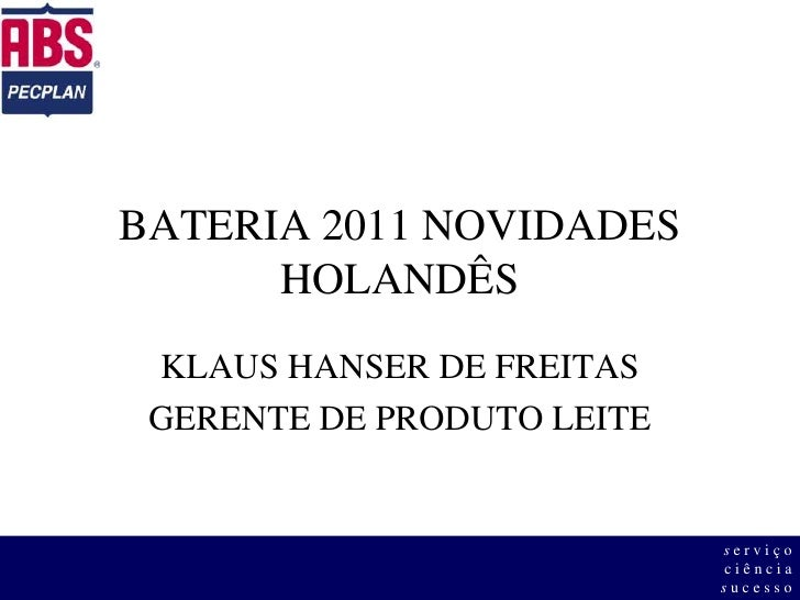 BATERIA 2011 NOVIDADESHOLANDÊS<br />KLAUS HANSER DE FREITAS<br />GERENTE DE PRODUTO LEITE<br />