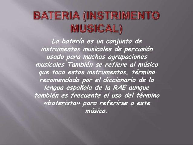 La batería es un conjunto de   instrumentos musicales de percusión      usado para muchas agrupaciones musicales También s...