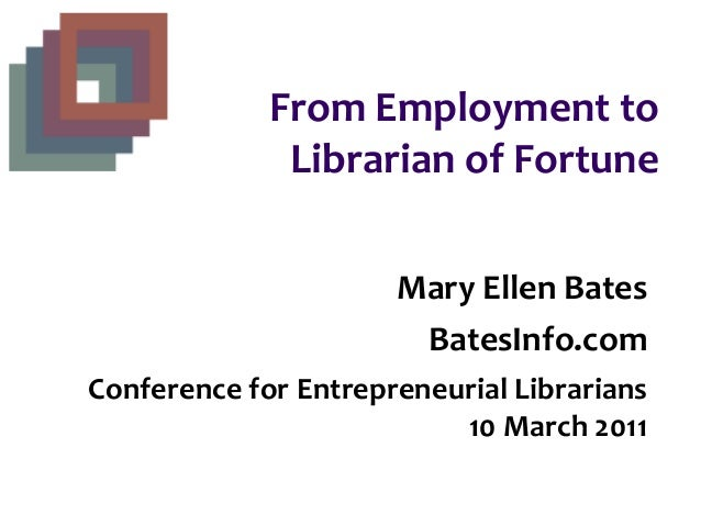 From Employment to Librarian of Fortune Mary Ellen Bates BatesInfo.com Conference for Entrepreneurial Librarians 10 March ...