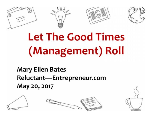 Let The Good Times (Management) Roll Mary Ellen Bates Reluctant—Entrepreneur.com May 20, 2017