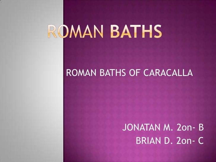 ROMAN BATHS<br />ROMAN BATHS OF CARACALLA<br />JONATAN M. 2on- B<br />BRIAN D. 2on- C<br />
