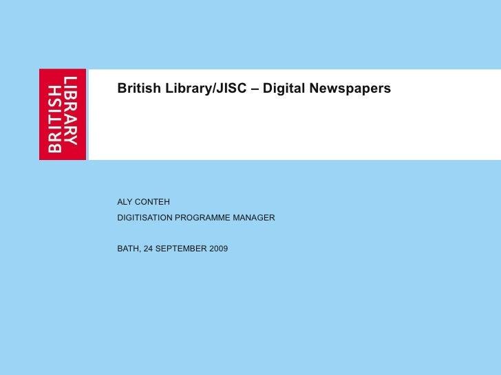 British Library/JISC – Digital Newspapers ALY CONTEH DIGITISATION PROGRAMME MANAGER BATH, 24 SEPTEMBER 2009