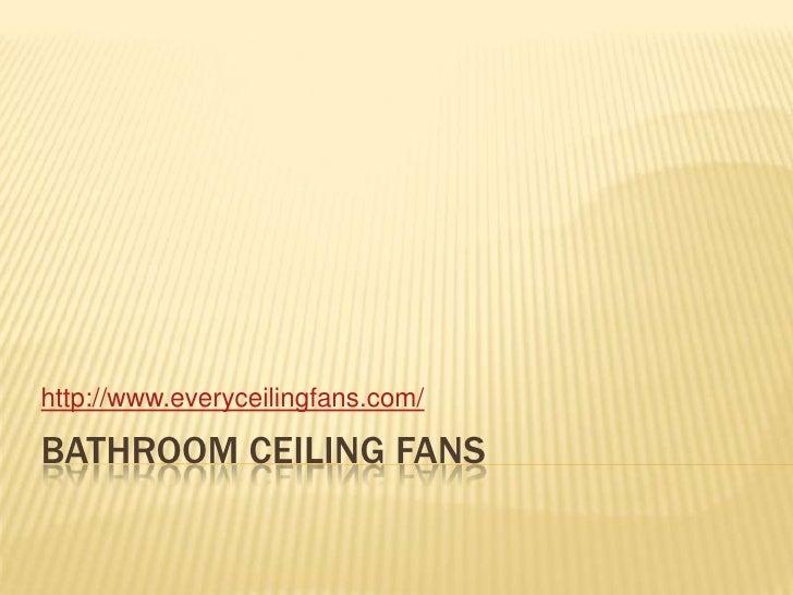 Bathroom ceiling fans<br />http://www.everyceilingfans.com/<br />