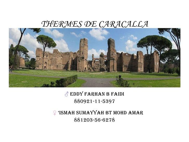 THERMES DE CARACALLA <ul><li>♂   EDDY FARHAN B FAIDI </li></ul><ul><li>880921-11-5397 ♀  'ISMAH SUMAYYAH BT MOHD AMAR </li...