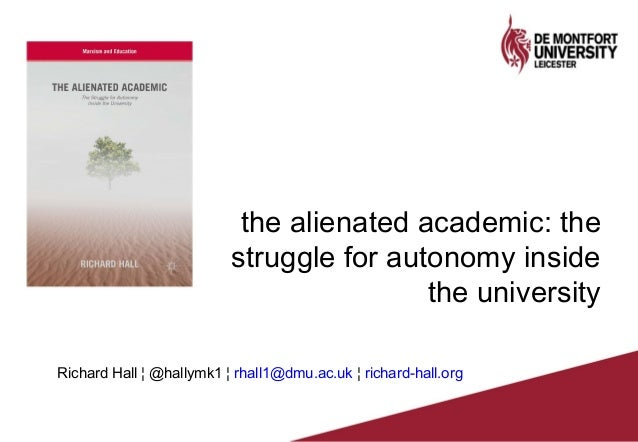 the alienated academic: the struggle for autonomy inside the university Richard Hall ¦ @hallymk1 ¦ rhall1@dmu.ac.uk ¦ rich...