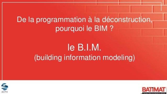 De la programmation à la déconstruction, pourquoi le BIM ? le B.I.M. (building information modeling)