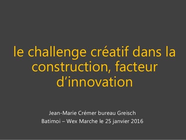 le challenge créatif dans la construction, facteur d'innovation Jean-Marie Crémer bureau Greisch Batimoi – Wex Marche le 2...