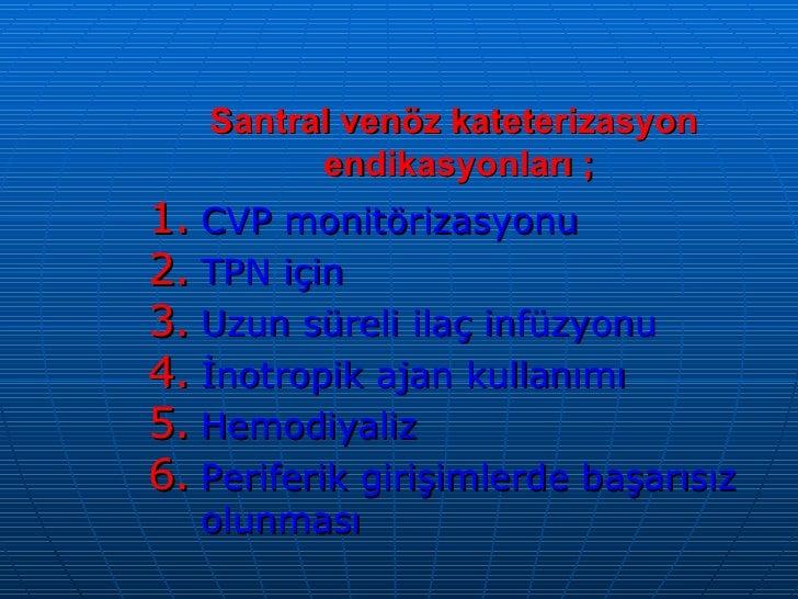 Santral venöz kateterizasyon  endikasyonları ; <ul><li>CVP monitörizasyonu </li></ul><ul><li>TPN için </li></ul><ul><li>Uz...