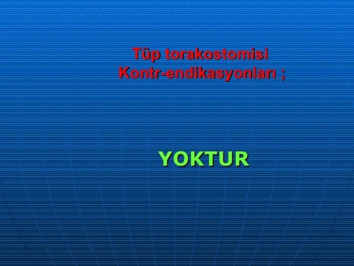 Tüp torakostomisi  Kontr-endikasyonları ; <ul><li>YOKTUR </li></ul>