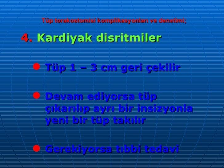 Tüp torakostomisi komplikasyonları ve denetimi; <ul><li>4.  Kardiyak disritmiler </li></ul><ul><ul><li>Tüp 1 – 3 cm geri ç...