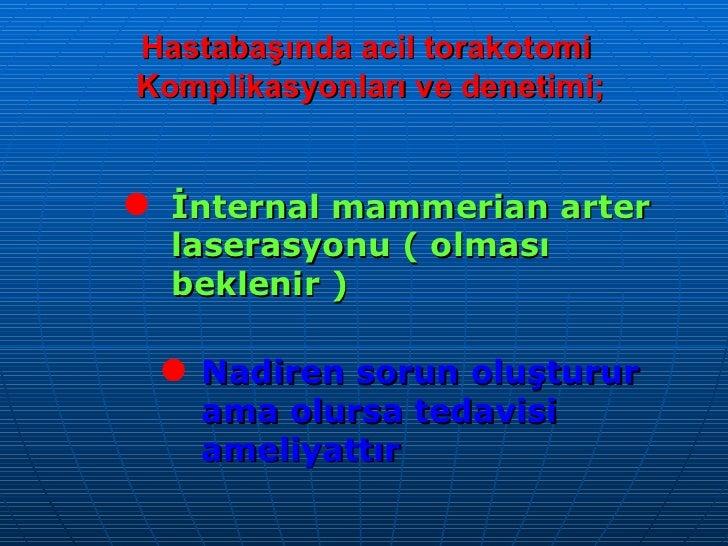 Hastabaşında acil torakotomi  Komplikasyonları ve denetimi; <ul><li>İnternal mammerian arter laserasyonu ( olması beklenir...