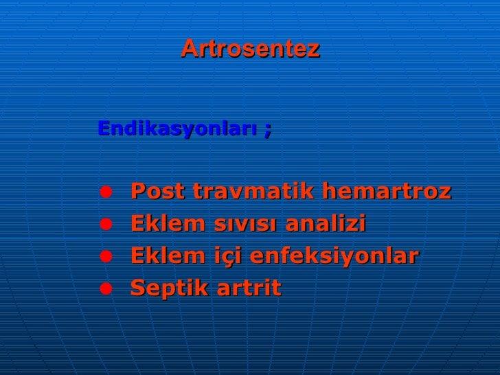 Artrosentez <ul><li>Endikasyonları ; </li></ul><ul><li>Post travmatik hemartroz </li></ul><ul><li>Eklem sıvısı analizi </l...
