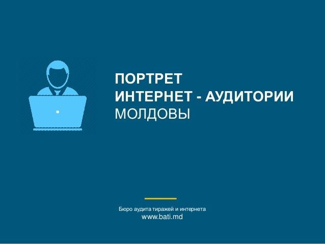ПОРТРЕТ ИНТЕРНЕТ - АУДИТОРИИ МОЛДОВЫ Бюро аудита тиражей и интернета www.bati.md