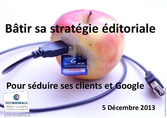 Pour séduire ses clients et Google 5 Décembre 2013  http://www.flickr.com/photos/dlns0/4309509999/  Bâtir sa stratégie édi...