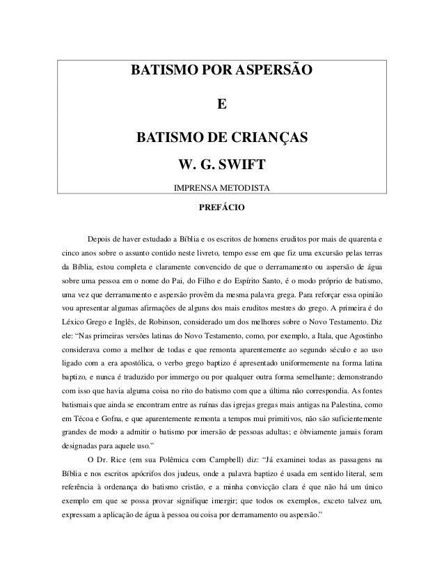 BATISMO POR ASPERSÃO E BATISMO DE CRIANÇAS W. G. SWIFT IMPRENSA METODISTA PREFÁCIO  Depois de haver estudado a Bíblia e os...
