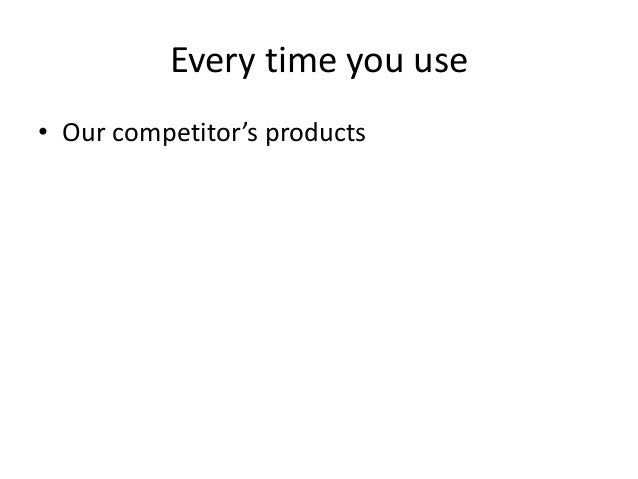 Every time you use • Our competitor's products